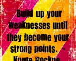 Build up your weaknesses until they become your strong points